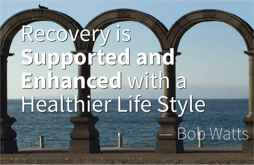 Recovery is Supported and Enhanced with a Healthier Life Style - Bob Watts